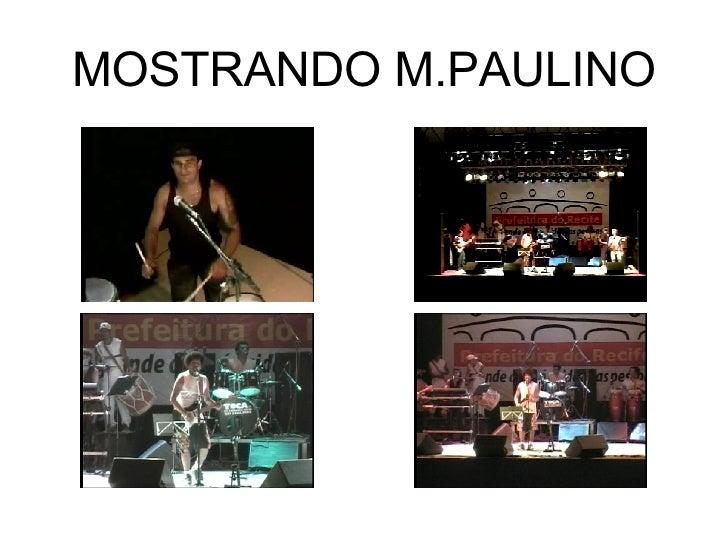 MOSTRANDO M.PAULINO <ul><li>M.Paulino </li></ul><ul><li>Moço simples nascido no Recife na década de 50, para ser bem exato...