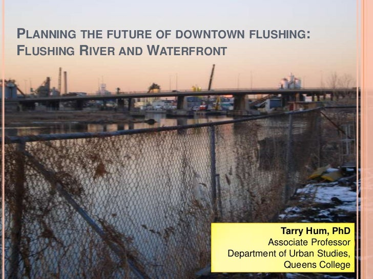 Planning the future of downtown flushing: Flushing River and Waterfront<br />Tarry Hum, PhD<br />Associate Professor<br />...