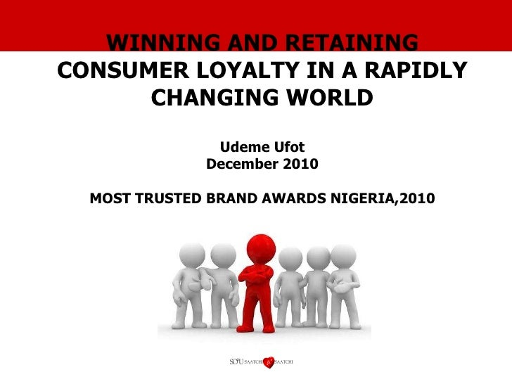 WINNING AND RETAINING CONSUMER LOYALTY IN A RAPIDLY CHANGING WORLD Udeme Ufot December 2010 MOST TRUSTED BRAND AWARDS NIGE...
