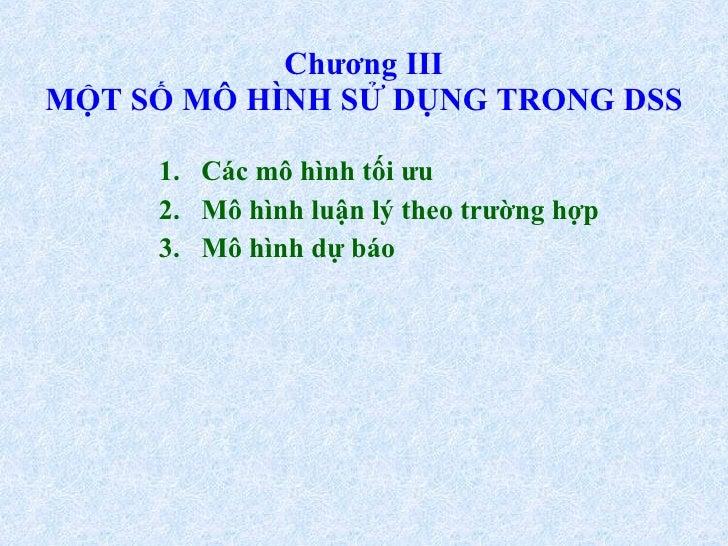 Chương III MỘT SỐ MÔ HÌNH SỬ DỤNG TRONG DSS <ul><ul><li>Các mô hình tối ưu </li></ul></ul><ul><ul><li>Mô hình luận lý theo...