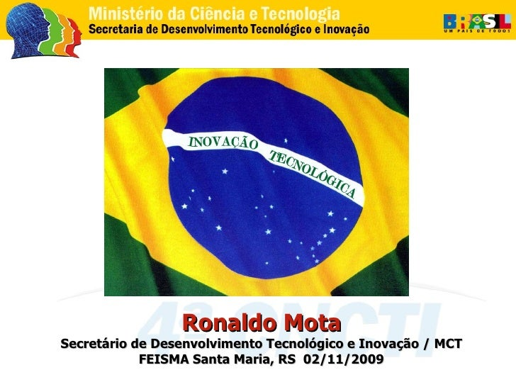 Ronaldo Mota Secretário de Desenvolvimento Tecnológico e Inovação / MCT FEISMA Santa Maria, RS  02/11/2009