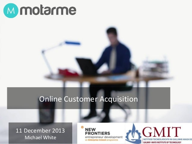 Online Customer Acquisition  11 December 2013 Michael White