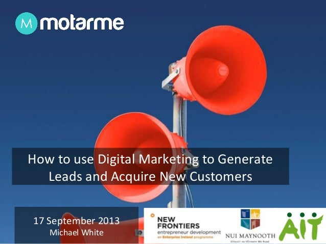 17 September 2013 Michael White How to use Digital Marketing to Generate Leads and Acquire New Customers