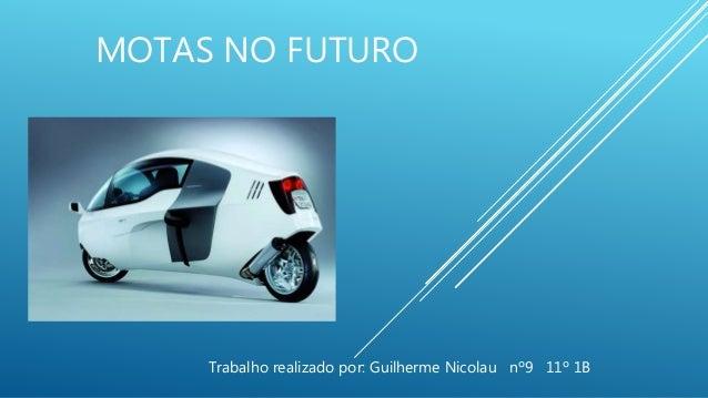 MOTAS NO FUTURO Trabalho realizado por: Guilherme Nicolau nº9 11º 1B