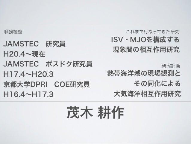 職務経歴                これまで行なってきた研究                  ISV・MJOを構成するJAMSTEC研究員                   現象間の相互作用研究H20.4∼現在JAMSTECポスドク...