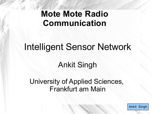Mote Mote Radio Communication Intelligent Sensor Network Ankit Singh University of Applied Sciences, Frankfurt am Main Ank...