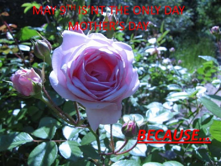 MAY 9TH IS'NT THE ONLY DAYMOTHER'S DAY<br />BECAUSE…<br />