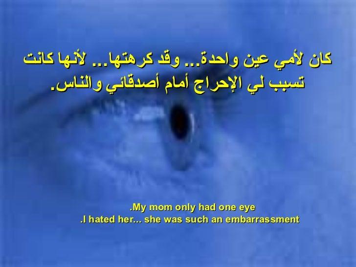 كان لأمي عين واحدة ...  وقد كرهتها ...  لأنها كانت تسبب لي الإحراج  أمام أصدقائي والناس . My mom only had one eye.  I hate...
