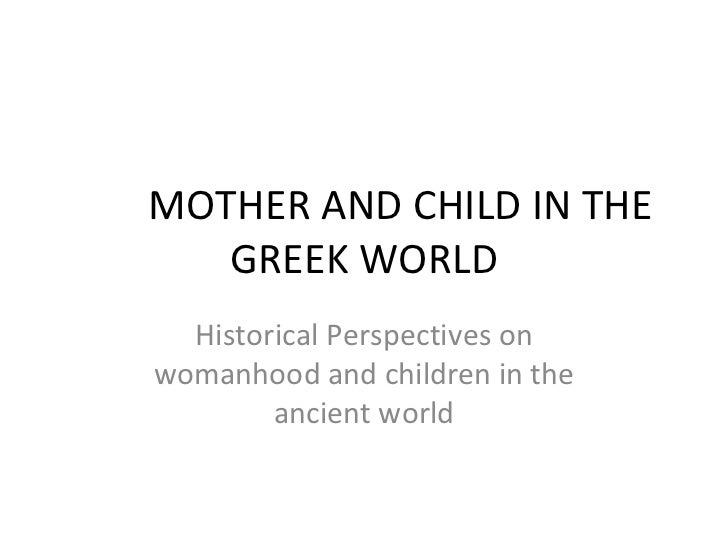 MOTHER AND CHILD IN THE GREEK WORLD Historical Perspectives on womanhood and children in the ancient world