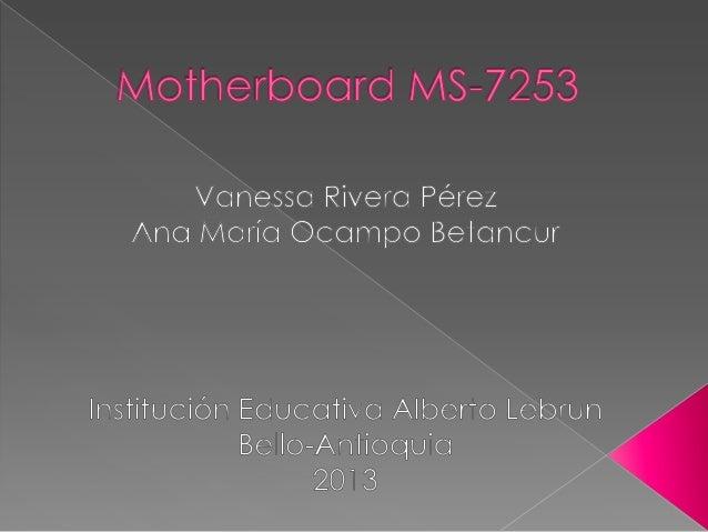Hablaremos de la motherboard Referencia MS 7253, Diremos el nombre de sus partes y componentes, mostraremos plano e imagen...