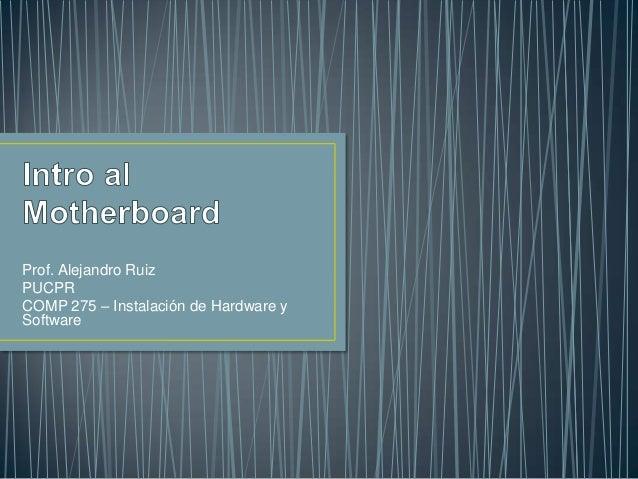 Prof. Alejandro RuizPUCPRCOMP 275 – Instalación de Hardware ySoftware