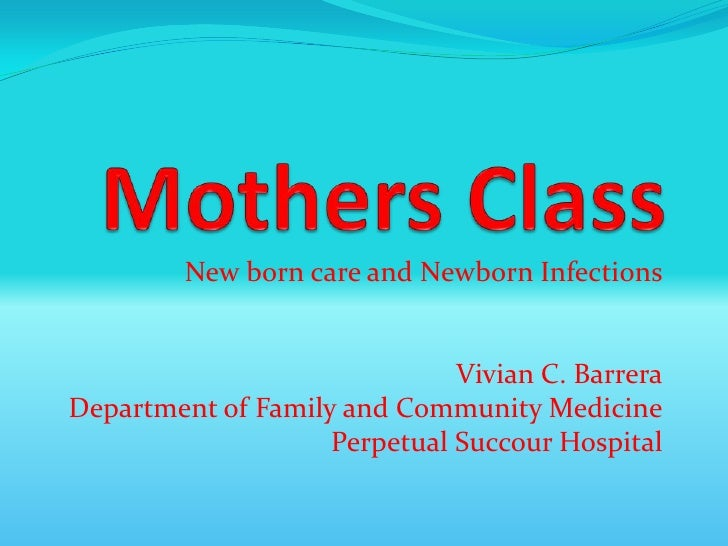 Mothers Class<br />New born care and Newborn Infections<br />Vivian C. Barrera<br />Department of Family and Community Med...