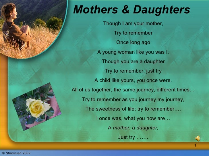 Mothers & Daughters Though I am your mother, Try to remember Once long ago A young woman like you was I. Though you are a ...