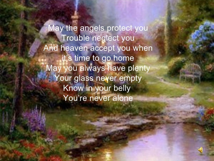 May the angels protect you    Trouble neglect youAnd heaven accept you when    it's time to go homeMay you always have ple...