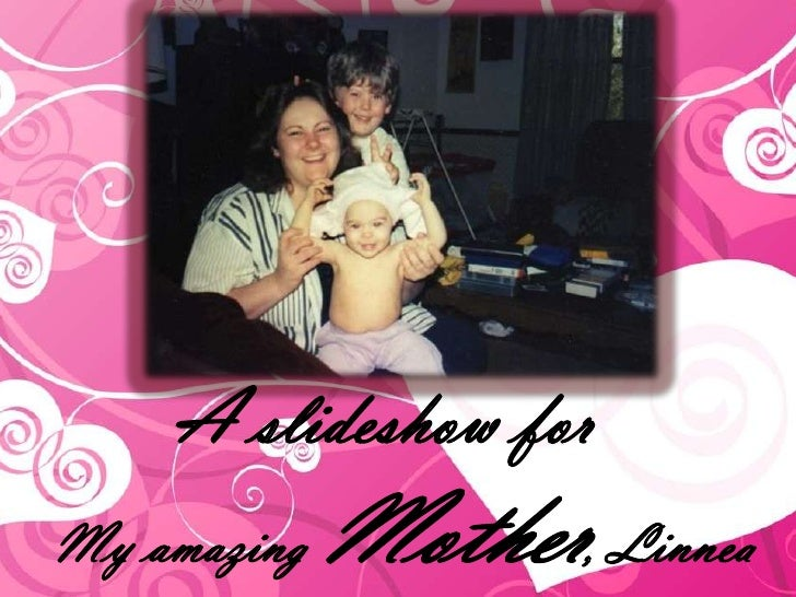 A slideshow forMy amazing   Mother, Linnea