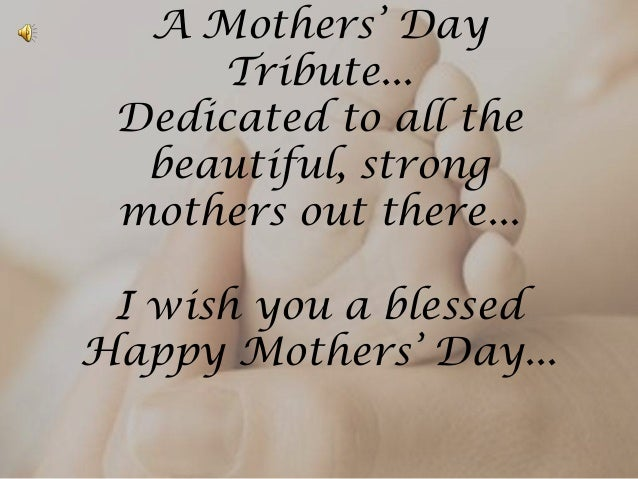 A Mothers' DayTribute...Dedicated to all thebeautiful, strongmothers out there...I wish you a blessedHappy Mothers' Day...