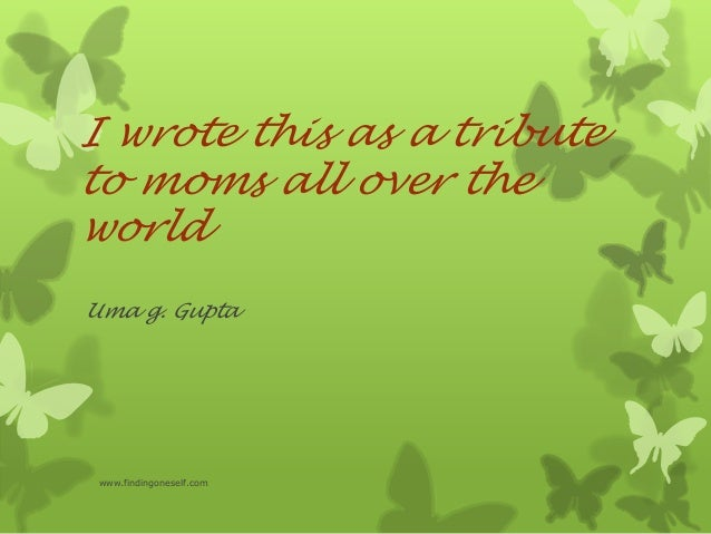 I wrote this as a tribute to moms all over the world Uma g. Gupta www.findingoneself.com