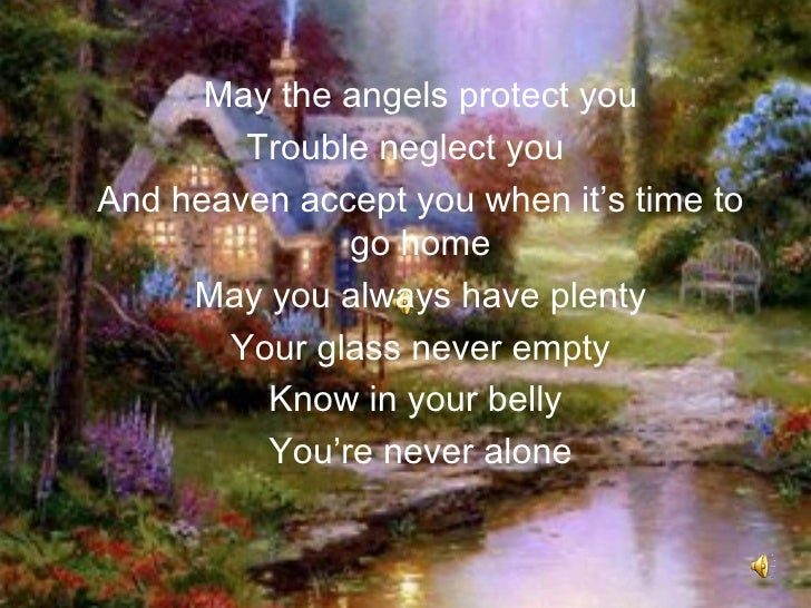 May the angels protect you        Trouble neglect youAnd heaven accept you when it's time to              go home     May ...