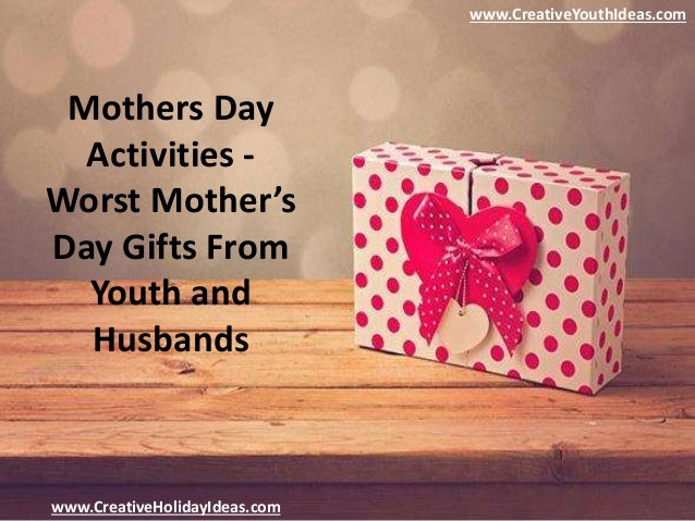 Mothers day activities worst mother's day gifts from youth ...