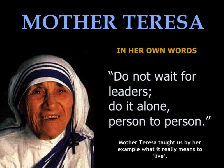 mother teresa as a leader Joy is a net of love by which you can catch souls - mother teresa how mother teresa lead the people of calcutta, india mother teresa lead the poor people of calcutta, india with the teachings of the christen lord.