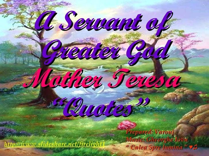 "A Servant of  Greater God Mother Teresa   ""Quotes""  http:// www.slideshare.net/firelight1 Prepared: Varouj Music: Gheorgh..."