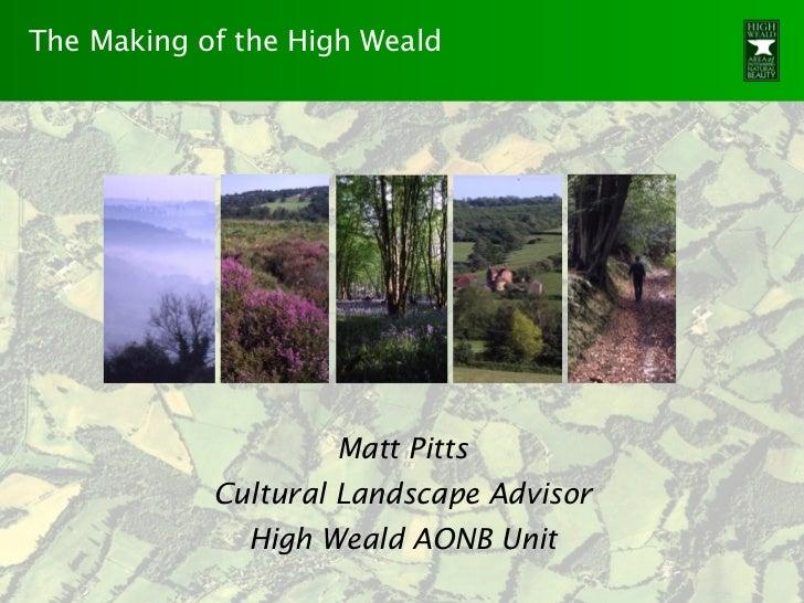 The Making of the High Weald                    Matt Pitts            Cultural Landscape Advisor              High Weald A...