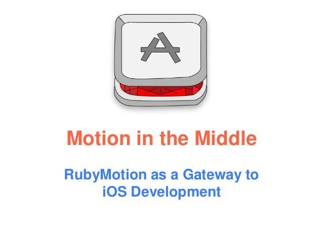 Motion in the MiddleRubyMotion as a Gateway toiOS Development