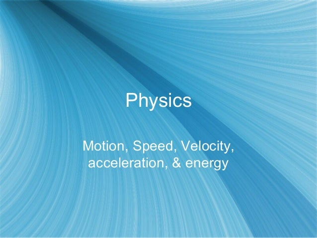 PhysicsMotion, Speed, Velocity,acceleration, & energy