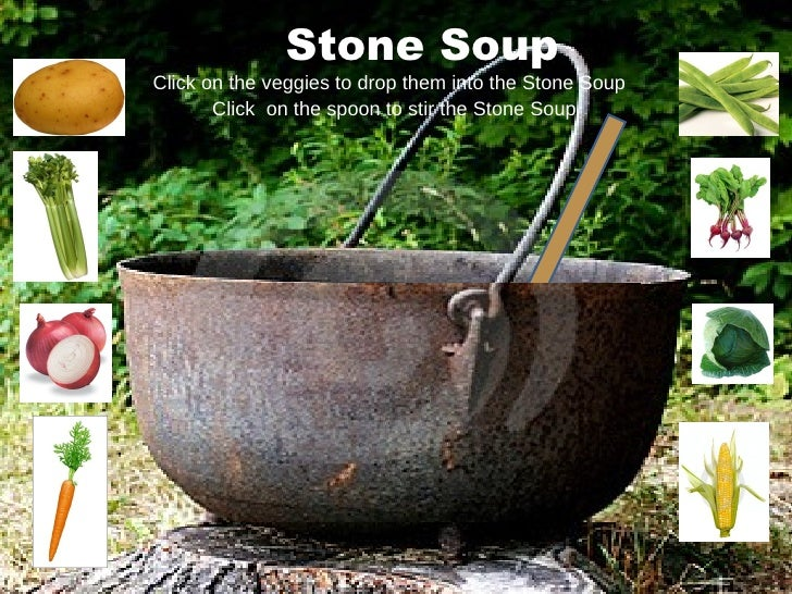 Stone Soup Click on the veggies to drop them into the Stone Soup Click  on the spoon to stir the Stone Soup