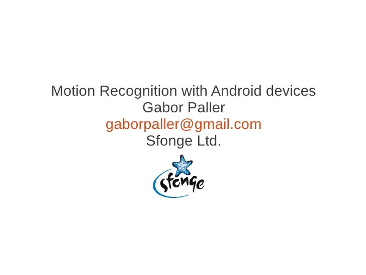 Motion Recognition with Android devices             Gabor Paller        gaborpaller@gmail.com             Sfonge Ltd.