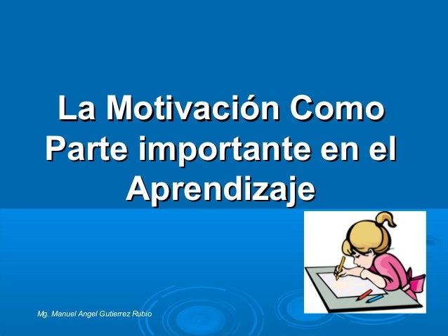 La Motivación ComoLa Motivación Como Parte importante en elParte importante en el AprendizajeAprendizaje Mg. Manuel Angel ...