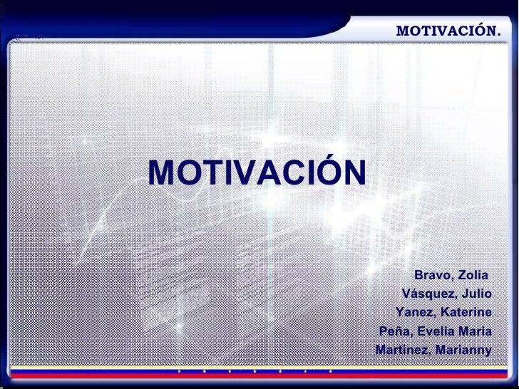 MOTIVACIÓN. MOTIVACIÓN Bravo, Zolia  Vásquez, Julio Yanez, Katerine Peña, Evelia Maria Martínez, Marianny