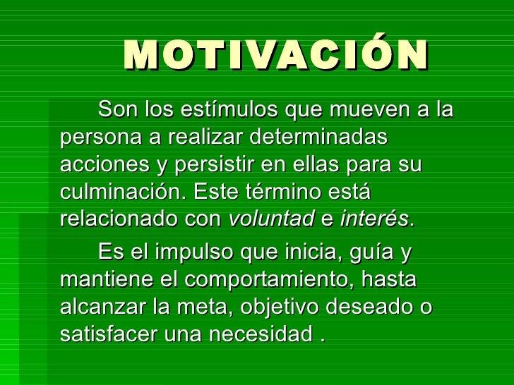 MOTIVACIÓN    Son los estímulos que mueven a lapersona a realizar determinadasacciones y persistir en ellas para suculmina...