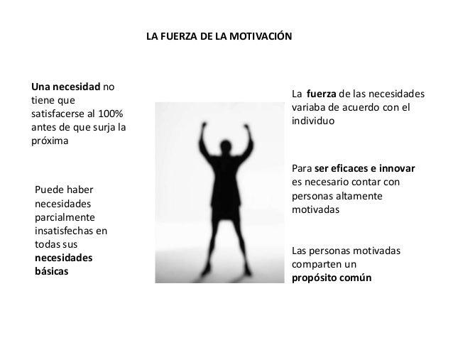 LA FUERZA DE LA MOTIVACIÓN Una necesidad no tiene que satisfacerse al 100% antes de que surja la próxima Puede haber neces...