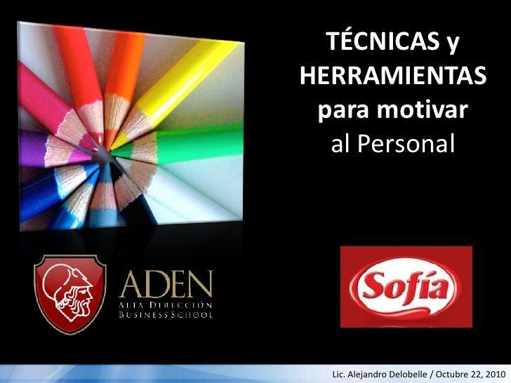 TÉCNICAS yHERRAMIENTAS para motivar  al Personal  Lic. Alejandro Delobelle / Octubre 22, 2010