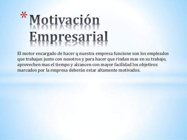 *  El motor encargado de hacer q nuestra empresa funcione son los empleados  que trabajan junto con nosotros y para hacer ...