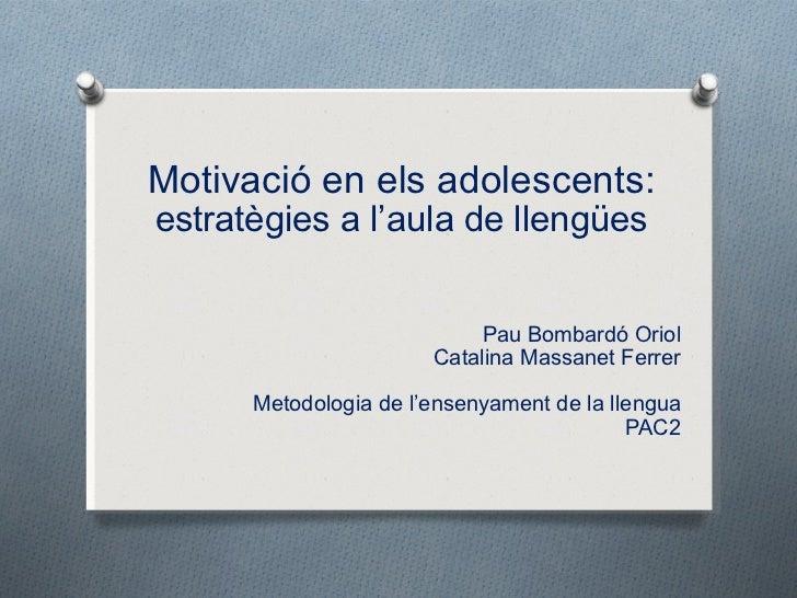 Motivació en els adolescents: estratègies a l 'aula de llengües Pau Bombardó Oriol Catalina Massanet Ferrer Metodologia de...