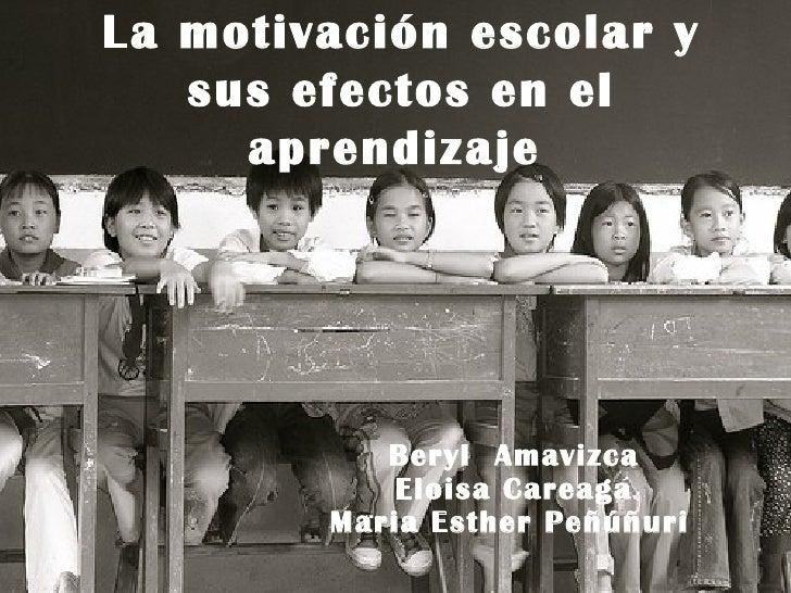 La motivación escolar y sus efectos en el aprendizaje   Beryl  Amavizca Eloisa Careaga Maria Esther Peñúñuri
