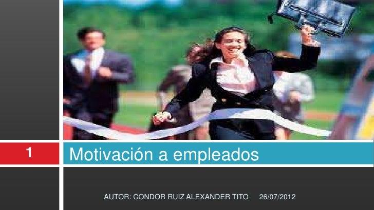 1   Motivación a empleados        AUTOR: CONDOR RUIZ ALEXANDER TITO   26/07/2012