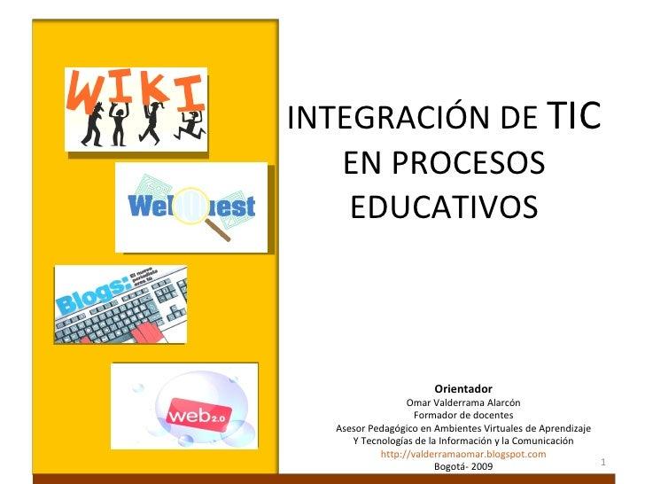 INTEGRACIÓN DE TIC    EN PROCESOS     EDUCATIVOS                               Orientador                     Omar Valder...