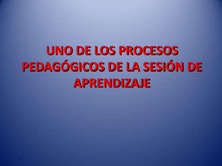 UNO DE LOS PROCESOSPEDAGÓGICOS DE LA SESIÓN DE      APRENDIZAJE