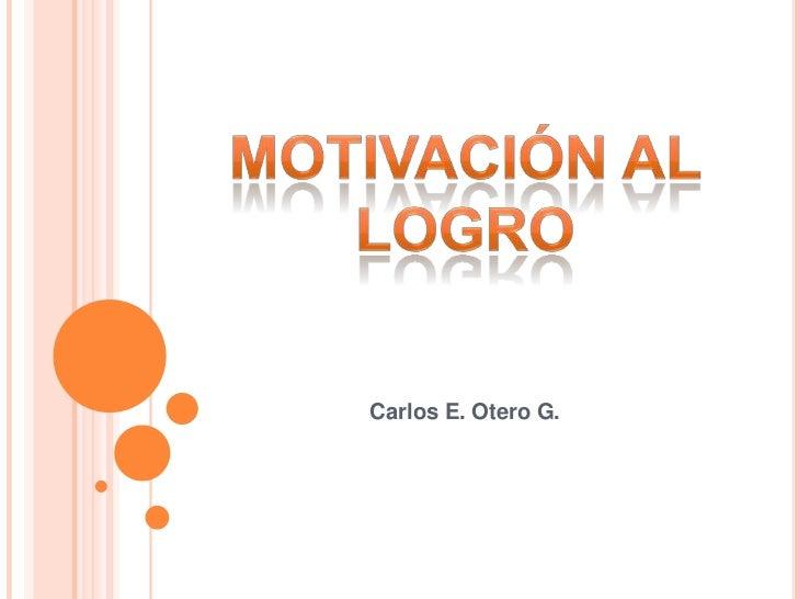Motivación Al logro<br />Carlos E. Otero G.<br />