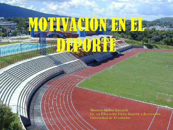MOTIVACIÓN EN EL DEPORTE Mauricio Muñoz Quezada Lic. en Educación Física Deporte y Recreación Universidad de El salvador