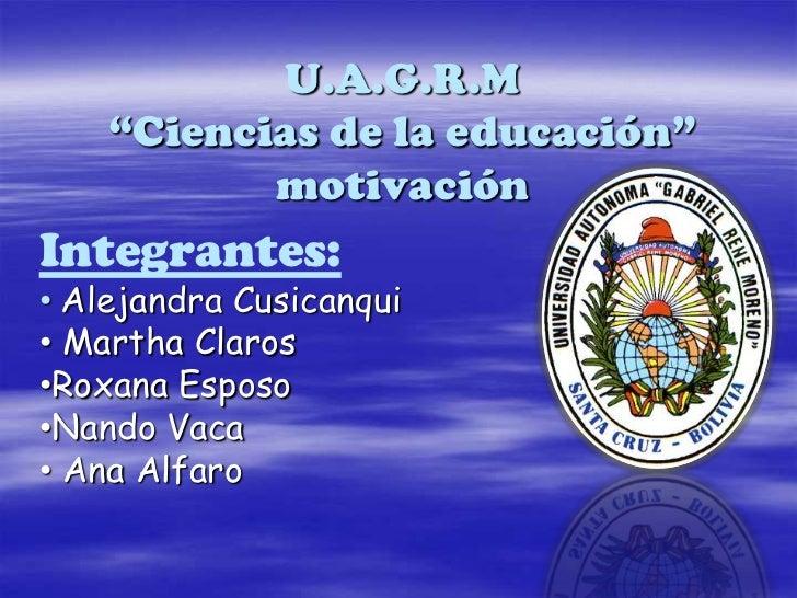 """U.A.G.R.M""""Ciencias de la educación""""motivación<br />Integrantes:<br /><ul><li>Alejandra Cusicanqui"""