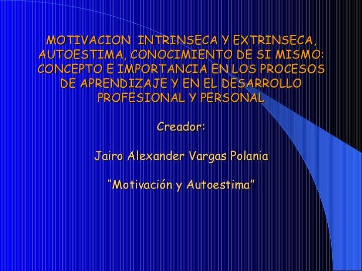MOTIVACION  INTRINSECA Y EXTRINSECA, AUTOESTIMA, CONOCIMIENTO DE SI MISMO: CONCEPTO E IMPORTANCIA EN LOS PROCESOS DE APREN...