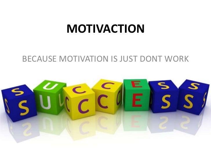 MOTIVACTIONBECAUSE MOTIVATION IS JUST DONT WORK