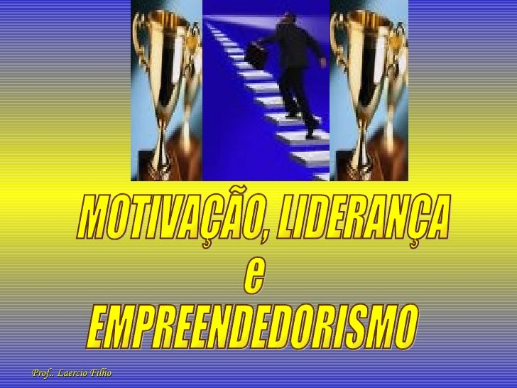 MOTIVAÇÃO, LIDERANÇA  e EMPREENDEDORISMO Prof.. Laercio Filho