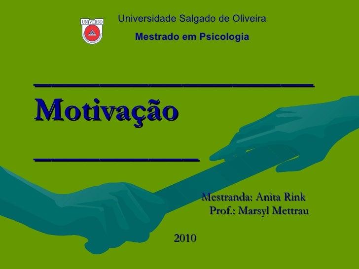 _________________ Motivação __________ Mestranda: Anita Rink  Prof.: Marsyl Mettrau 2010  Universidade Salgado de Oliveira...