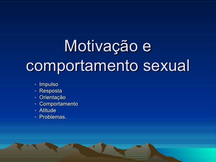 Motivação ecomportamento sexual -   Impulso -   Resposta -   Orientação -   Comportamento -   Atitude -   Problemas.