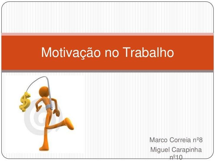 Motivação no Trabalho                 Marco Correia nº8                 Miguel Carapinha                       nº10